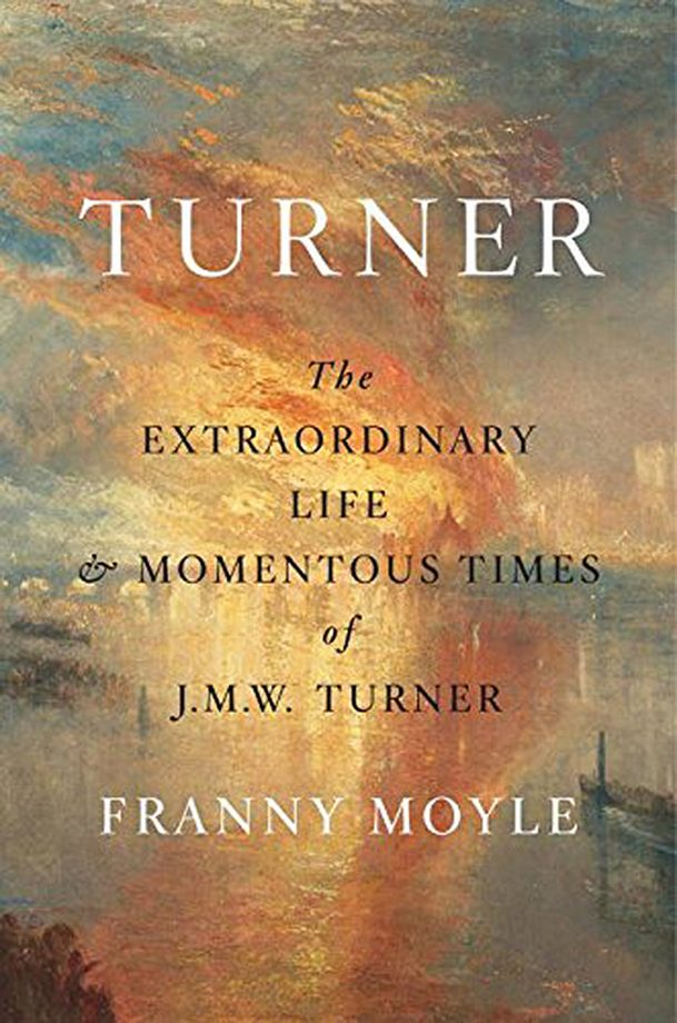 The Extraordinary Life and Momentous Times of J. M. W. Turner Franny Moyle